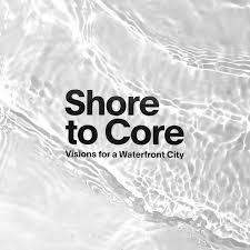 Shore To Core Visions For A Waterfront City